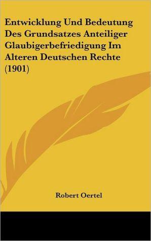 Entwicklung Und Bedeutung Des Grundsatzes Anteiliger Glaubigerbefriedigung Im Alteren Deutschen Rechte (1901) - Robert Oertel