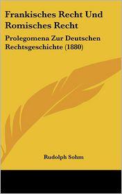 Frankisches Recht Und Romisches Recht: Prolegomena Zur Deutschen Rechtsgeschichte (1880) - Rudolph Sohm