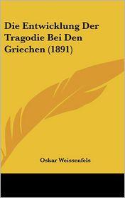 Die Entwicklung Der Tragodie Bei Den Griechen (1891) - Oskar Weissenfels