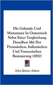 Die Gebaude Und Mietssteuer In Oesterreich Nebst Einer Vergleichung Derselben Mit Der Preussischen, Italienischen Und Franzosischen Besteuerung (1892) - John Quincy Adams