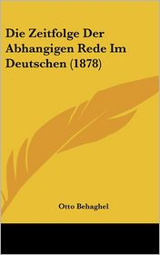 Die Zeitfolge Der Abhangigen Rede Im Deutschen (1878) - Otto Behaghel