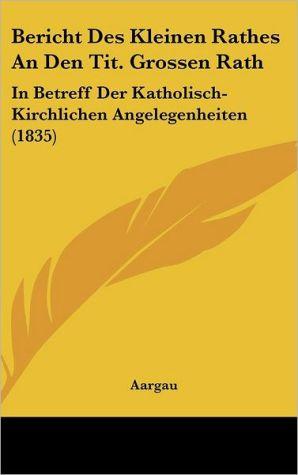 Bericht Des Kleinen Rathes an Den Tit. Grossen Rath: In Betreff Der Katholisch-Kirchlichen Angelegenheiten (1835)