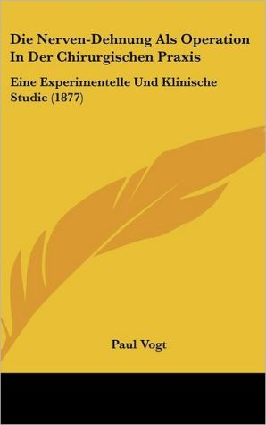 Die Nerven-Dehnung Als Operation In Der Chirurgischen Praxis: Eine Experimentelle Und Klinische Studie (1877) - Paul Vogt