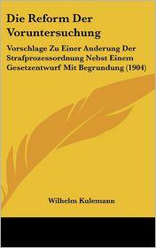 Die Reform Der Voruntersuchung: Vorschlage Zu Einer Anderung Der Strafprozessordnung Nebst Einem Gesetzentwurf Mit Begrundung (1904) - Wilhelm Kulemann