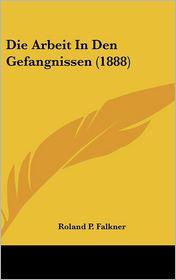 Die Arbeit In Den Gefangnissen (1888) - Roland P. Falkner