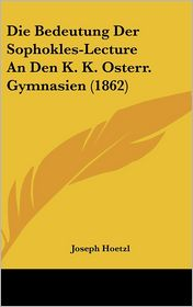 Die Bedeutung Der Sophokles-Lecture An Den K.K. Osterr. Gymnasien (1862) - Joseph Hoetzl
