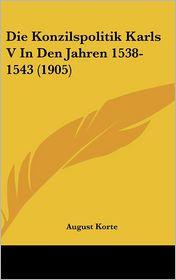 Die Konzilspolitik Karls V In Den Jahren 1538-1543 (1905) - August Korte