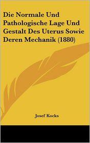 Die Normale Und Pathologische Lage Und Gestalt Des Uterus Sowie Deren Mechanik (1880) - Josef Kocks