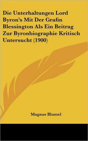 Die Unterhaltungen Lord Byron's Mit Der Grafin Blessington ALS Ein Beitrag Zur Byronbiographie Kritisch Untersucht (1900) - Magnus Blumel