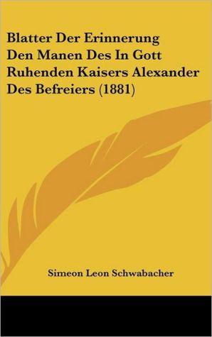 Blatter Der Erinnerung Den Manen Des In Gott Ruhenden Kaisers Alexander Des Befreiers (1881)