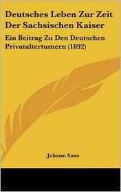 Deutsches Leben Zur Zeit Der Sachsischen Kaiser: Ein Beitrag Zu Den Deutschen Privataltertumern (1892) - Johann Sass