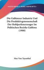 Die Gablonzer Industrie Und Die Produktivgenossenschaft Der Hohlperlenerzeuger Im Politischen Bezirke Gablonz (1900) - Max Von Tayenthal