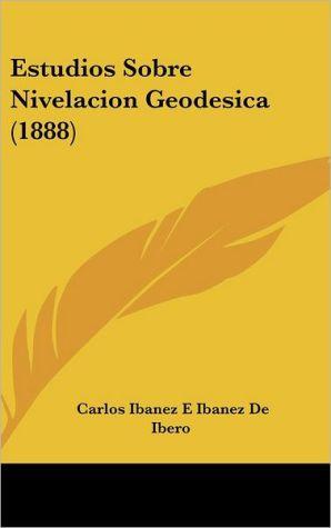 Estudios Sobre Nivelacion Geodesica (1888)