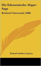Die Edessenische Abgar-Sage: Kritisch Untersucht (1880) - Richard Adelbert Lipsius