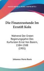 Die Finanzzustande Im Erzstift Koln - Johannes Maria Ruetz