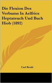 Die Flexion Des Verbums In Aelfrics Heptateuch Und Buch Hiob (1892) - Carl Bruhl