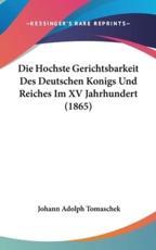 Die Hochste Gerichtsbarkeit Des Deutschen Konigs Und Reiches Im XV Jahrhundert (1865) - Johann Adolph Tomaschek