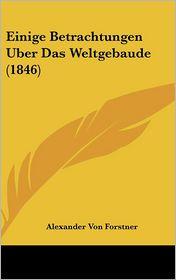 Einige Betrachtungen Uber Das Weltgebaude (1846) - Alexander Von Forstner