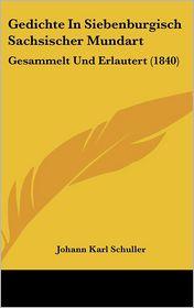 Gedichte In Siebenburgisch Sachsischer Mundart: Gesammelt Und Erlautert (1840) - Johann Karl Schuller