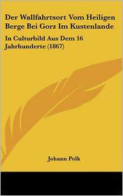 Der Wallfahrtsort Vom Heiligen Berge Bei Gorz Im Kustenlande: In Culturbild Aus Dem 16 Jahrhunderte (1867) - Johann Polk