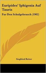 Euripides' Iphigenia Auf Tauris: Fur Den Schulgebrauch (1902) - Siegfried Reiter (Editor)