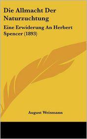 Die Allmacht Der Naturzuchtung: Eine Erwiderung An Herbert Spencer (1893) - August Weismann