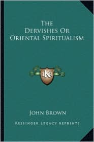 The Dervishes Or Oriental Spiritualism - John Brown