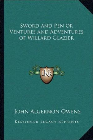 Sword and Pen or Ventures and Adventures of Willard Glazier - John Algernon Owens