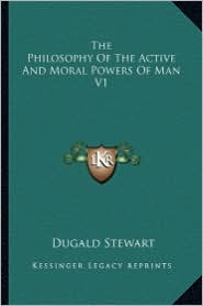 The Philosophy Of The Active And Moral Powers Of Man V1 - Dugald Stewart