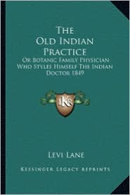 The Old Indian Practice: Or Botanic Family Physician Who Styles Himself The Indian Doctor 1849 - Levi Lane