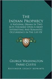 The Indian Prophecy: A National Drama In Two Acts Founded Upon A Most Interesting And Romantic Occurrence In The Life Of General Washington 1828 - George Washington Parke Custis