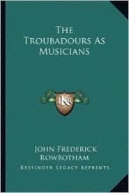 The Troubadours As Musicians - John Frederick Rowbotham