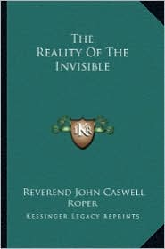 The Reality Of The Invisible - Reverend John Caswell Roper