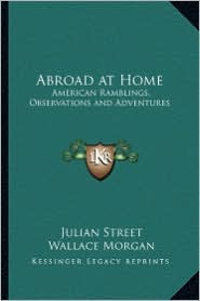 Abroad at Home: American Ramblings, Observations and Adventures - Julian Street, Wallace Morgan (Illustrator)
