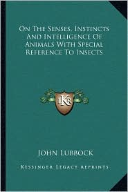 On The Senses, Instincts And Intelligence Of Animals With Special Reference To Insects - John Lubbock
