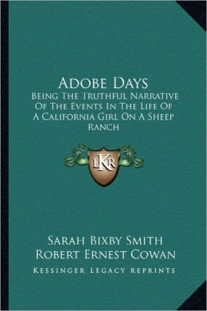 Adobe Days: Being The Truthful Narrative Of The Events In The Life Of A California Girl On A Sheep Ranch - Sarah Bixby Smith, Robert Ernest Cowan (Introduction)