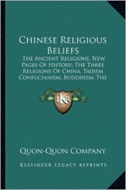 Chinese Religious Beliefs: The Ancient Religions, New Pages Of History; The Three Religions Of China, Taoism Confucianism, Buddhism; The New Tide