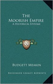 The Moorish Empire the Moorish Empire: A Historical Epitome a Historical Epitome - Budgett Meakin