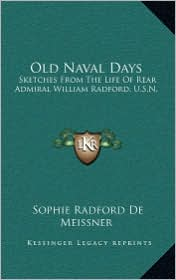 Old Naval Days: Sketches from the Life of Rear Admiral William Radford, U.S.Sketches from the Life of Rear Admiral William Radford, U. - Sophie Radford De Meissner