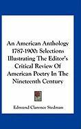 An American Anthology 1787-1900: Selections Illustrating the Editor's Critical Review of American Poetry in the Nineteenth Century