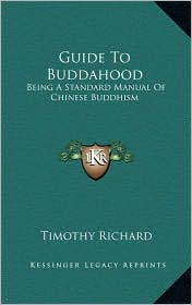 Guide To Buddahood: Being A Standard Manual Of Chinese Buddhism - Timothy Richard (Translator)