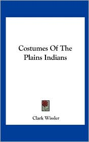 Costumes Of The Plains Indians - Clark Wissler