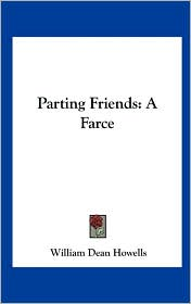 Parting Friends: A Farce - William Dean Howells