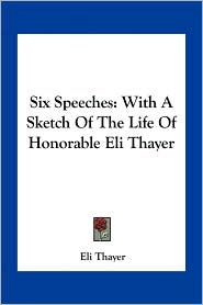 Six Speeches: With A Sketch Of The Life Of Honorable Eli Thayer - Eli Thayer