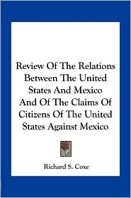 Review Of The Relations Between The United States And Mexico And Of The Claims Of Citizens Of The United States Against Mexico - Richard S. Coxe