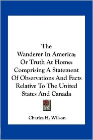 The Wanderer In America; Or Truth At Home: Comprising A Statement Of Observations And Facts Relative To The United States And Canada - Charles H. Wilson