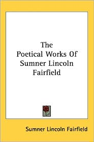 The Poetical Works Of Sumner Lincoln Fairfield - Sumner Lincoln Fairfield
