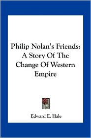 Philip Nolan's Friends: A Story Of The Change Of Western Empire - Edward E. Hale