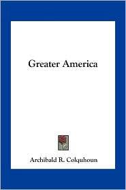 Greater America - Archibald R. Colquhoun