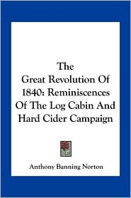 The Great Revolution Of 1840: Reminiscences Of The Log Cabin And Hard Cider Campaign - Anthony Banning Norton